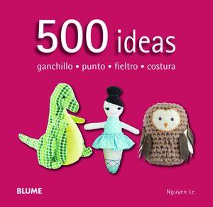 500 IDEAS. GANCHILLO, PUNTO, FIELTRO Y C